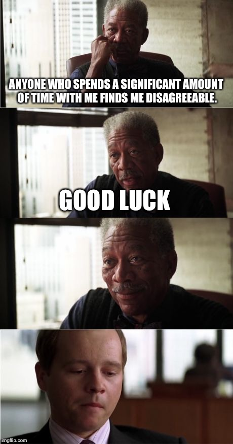 Morgan Freeman Good Luck | ANYONE WHO SPENDS A SIGNIFICANT AMOUNT OF TIME WITH ME FINDS ME DISAGREEABLE. GOOD LUCK | image tagged in memes,morgan freeman good luck | made w/ Imgflip meme maker