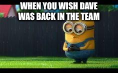 sad minion |  WHEN YOU WISH DAVE WAS BACK IN THE TEAM | image tagged in sad minion | made w/ Imgflip meme maker