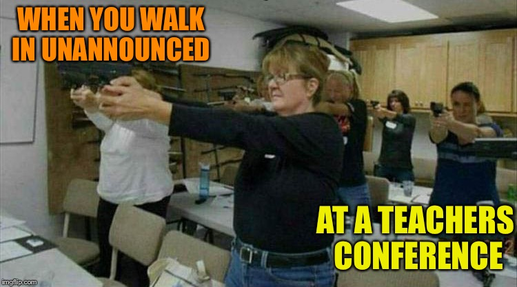 Easy ladies. | WHEN YOU WALK IN UNANNOUNCED AT A TEACHERS CONFERENCE | image tagged in teachers,guns,memes,funny | made w/ Imgflip meme maker