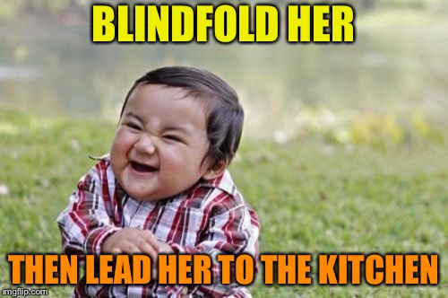 Evil Toddler Meme | BLINDFOLD HER THEN LEAD HER TO THE KITCHEN | image tagged in memes,evil toddler | made w/ Imgflip meme maker