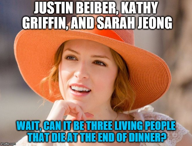 Condescending Kendrick | JUSTIN BEIBER, KATHY GRIFFIN, AND SARAH JEONG WAIT, CAN IT BE THREE LIVING PEOPLE THAT DIE AT THE END OF DINNER? | image tagged in condescending kendrick | made w/ Imgflip meme maker