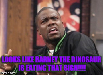 What the hell is happening | LOOKS LIKE BARNEY THE DINOSAUR IS EATING THAT SIGN!!!! | image tagged in what the hell is happening | made w/ Imgflip meme maker
