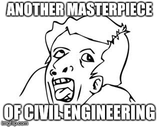 GENIUS | ANOTHER MASTERPIECE OF CIVIL ENGINEERING | image tagged in genius | made w/ Imgflip meme maker