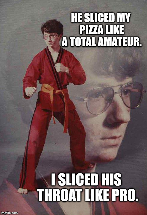 Karate Kyle Meme | HE SLICED MY PIZZA LIKE A TOTAL AMATEUR. I SLICED HIS THROAT LIKE PRO. | image tagged in memes,karate kyle | made w/ Imgflip meme maker