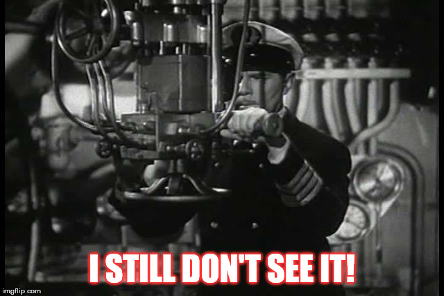 Up periscope | I STILL DON'T SEE IT! | image tagged in up periscope | made w/ Imgflip meme maker