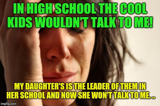 It skips a generation!  |  IN HIGH SCHOOL THE COOL KIDS WOULDN'T TALK TO ME! MY DAUGHTER'S IS THE LEADER OF THEM IN HER SCHOOL AND NOW SHE WON'T TALK TO ME. .. | image tagged in memes,first world problems,unhelpful high school teacher,high,cool kids | made w/ Imgflip meme maker