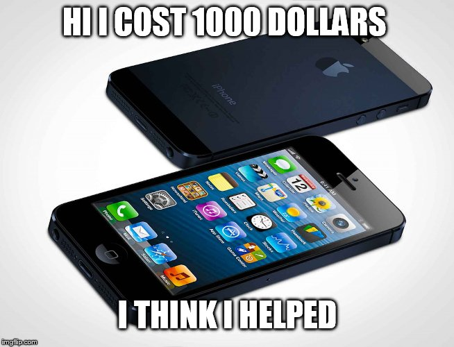 i phone | HI I COST 1000 DOLLARS I THINK I HELPED | image tagged in i phone | made w/ Imgflip meme maker