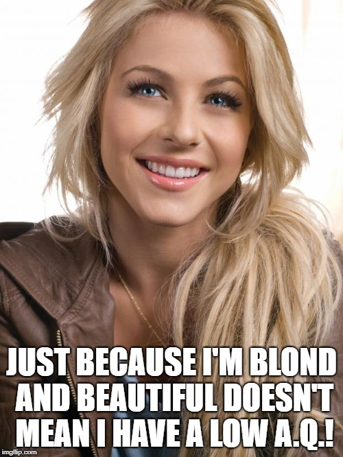 Oblivious Hot Girl | JUST BECAUSE I'M BLOND AND BEAUTIFUL DOESN'T MEAN I HAVE A LOW A.Q.! | image tagged in memes,oblivious hot girl | made w/ Imgflip meme maker