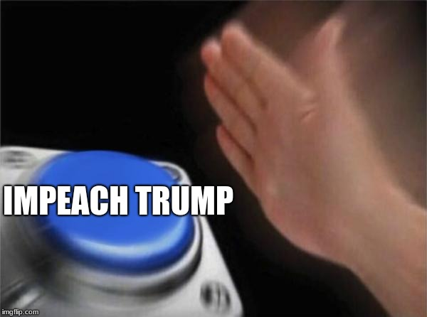 Blank Nut Button | IMPEACH TRUMP | image tagged in memes,blank nut button | made w/ Imgflip meme maker