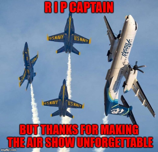 The Blue Angels and Alaska Airlines rock!!! | R I P CAPTAIN BUT THANKS FOR MAKING THE AIR SHOW UNFORGETTABLE | image tagged in alaska airlines,memes,blue angels,funny,air show,us navy | made w/ Imgflip meme maker