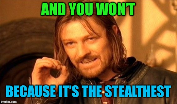 One Does Not Simply Meme | AND YOU WON'T BECAUSE IT'S THE STEALTHEST | image tagged in memes,one does not simply | made w/ Imgflip meme maker