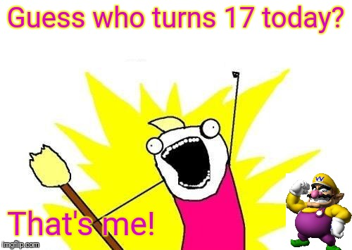 Happy birthday to me! | Guess who turns 17 today? That's me! | image tagged in memes,x all the y,birthday | made w/ Imgflip meme maker