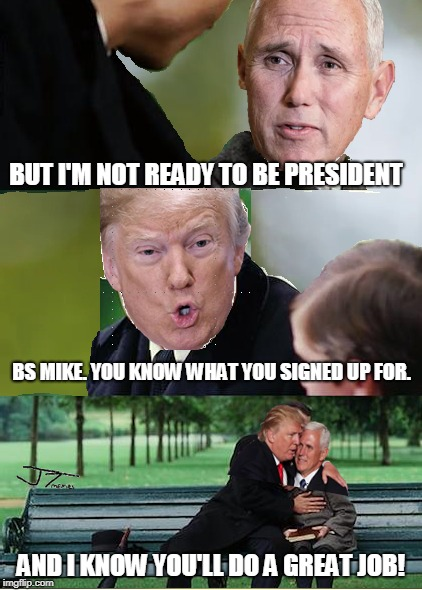 meanwhile, at the white house | BUT I'M NOT READY TO BE PRESIDENT AND I KNOW YOU'LL DO A GREAT JOB! BS MIKE. YOU KNOW WHAT YOU SIGNED UP FOR. | image tagged in donald trump,politics,political meme,original meme,mike pence | made w/ Imgflip meme maker