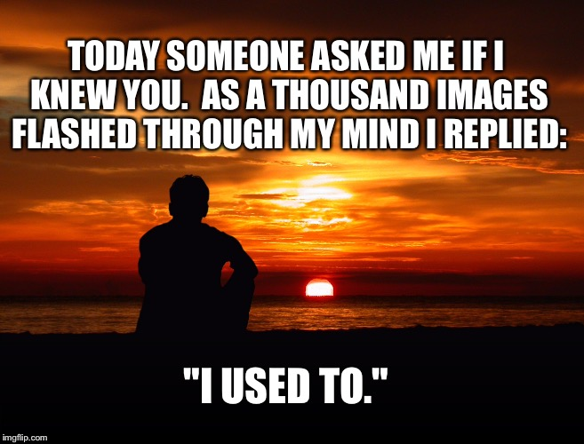 "The less you say... | TODAY SOMEONE ASKED ME IF I KNEW YOU.  AS A THOUSAND IMAGES FLASHED THROUGH MY MIND I REPLIED: ""I USED TO."" 