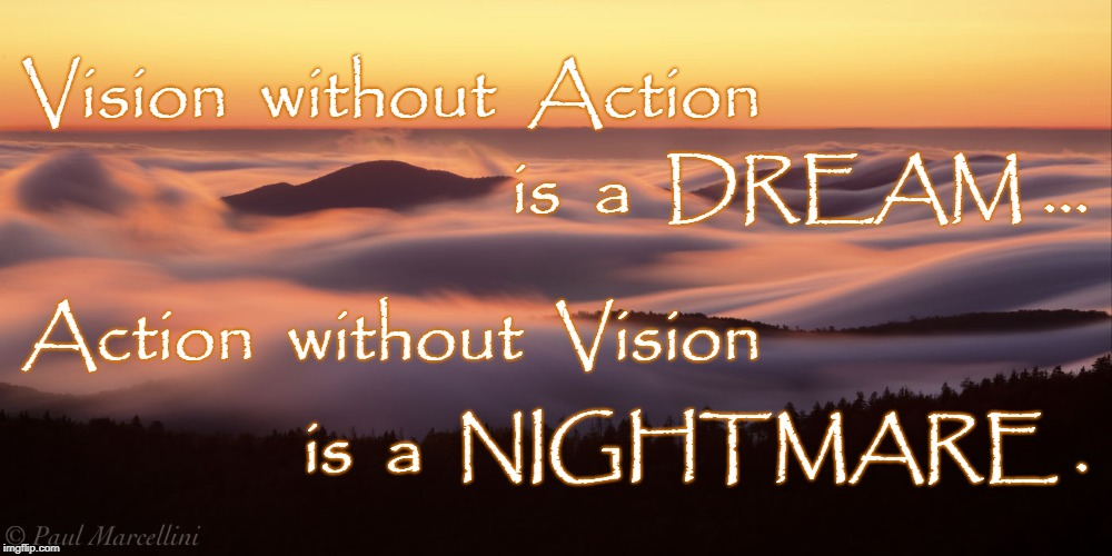 Vision & Action | Vision  without  Action is  a  NIGHTMARE . is  a  DREAM ... Action  without  Vision | image tagged in vision without action,action without vision,dream,nightmare | made w/ Imgflip meme maker