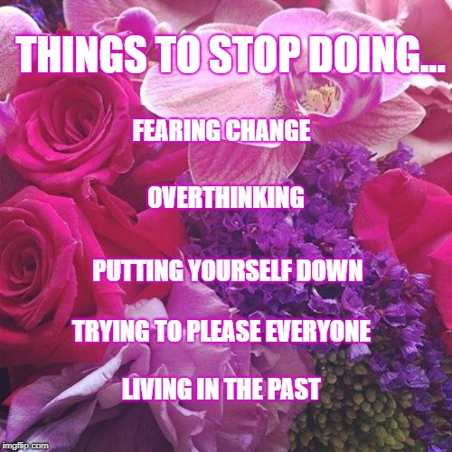 LIVE LIFE | THINGS TO STOP DOING... TRYING TO PLEASE EVERYONE FEARING CHANGE LIVING IN THE PAST PUTTING YOURSELF DOWN OVERTHINKING | image tagged in flowers,life lessons,hope,peace,love | made w/ Imgflip meme maker