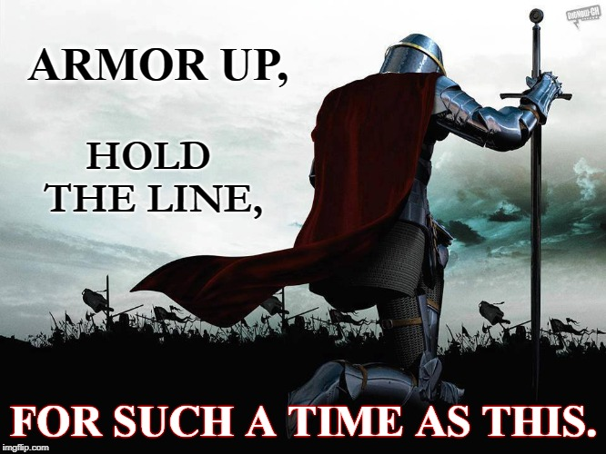 Such a Time as This | ARMOR UP, FOR SUCH A TIME AS THIS. HOLD   THE LINE, | image tagged in armor soldier,whole armor of god,q,potus,patriot,hold the line | made w/ Imgflip meme maker