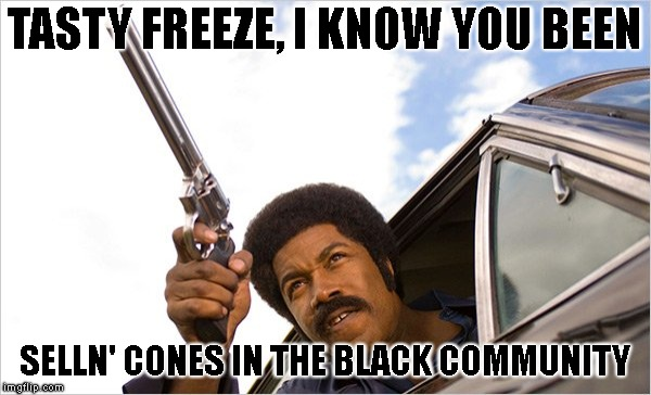 TASTY FREEZE, I KNOW YOU BEEN SELLN' CONES IN THE BLACK COMMUNITY | made w/ Imgflip meme maker