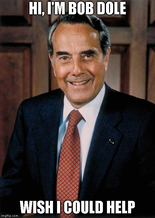 Bob Dole | HI, I'M BOB DOLE WISH I COULD HELP | image tagged in bob dole | made w/ Imgflip meme maker