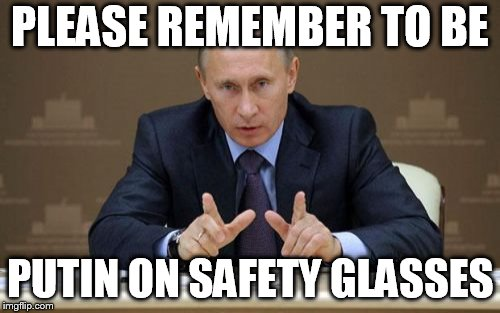 Vladimir Putin | PLEASE REMEMBER TO BE PUTIN ON SAFETY GLASSES | image tagged in memes,vladimir putin | made w/ Imgflip meme maker