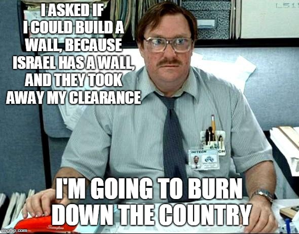 I Was Told There Would Be Meme | I ASKED IF I COULD BUILD A WALL, BECAUSE ISRAEL HAS A WALL, AND THEY TOOK AWAY MY CLEARANCE I'M GOING TO BURN DOWN THE COUNTRY | image tagged in memes,i was told there would be | made w/ Imgflip meme maker