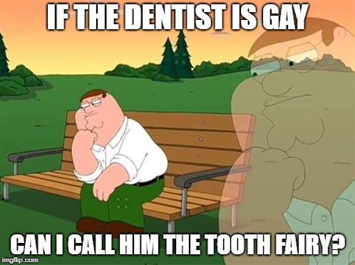 pensive reflecting thoughtful peter griffin | IF THE DENTIST IS GAY CAN I CALL HIM THE TOOTH FAIRY? | image tagged in pensive reflecting thoughtful peter griffin | made w/ Imgflip meme maker