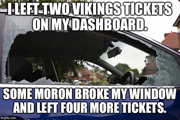 broken car window | I LEFT TWO VIKINGS TICKETS ON MY DASHBOARD. SOME MORON BROKE MY WINDOW AND LEFT FOUR MORE TICKETS. | image tagged in broken car window | made w/ Imgflip meme maker