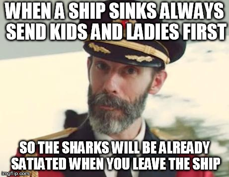 Captain Shark Feeder | WHEN A SHIP SINKS ALWAYS SEND KIDS AND LADIES FIRST SO THE SHARKS WILL BE ALREADY SATIATED WHEN YOU LEAVE THE SHIP | image tagged in captain obvious,sharks,sinking ship,ship,boats,captain | made w/ Imgflip meme maker
