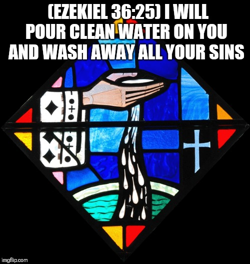 Cleansed | (EZEKIEL 36:25) I WILL POUR CLEAN WATER ON YOU AND WASH AWAY ALL YOUR SINS | image tagged in catholic,salvation,water,bible,god,love | made w/ Imgflip meme maker