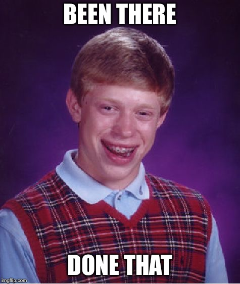 Bad Luck Brian Meme | BEEN THERE DONE THAT | image tagged in memes,bad luck brian | made w/ Imgflip meme maker