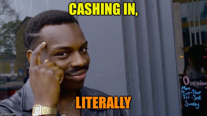 Roll Safe Think About It Meme | CASHING IN, LITERALLY | image tagged in memes,roll safe think about it | made w/ Imgflip meme maker