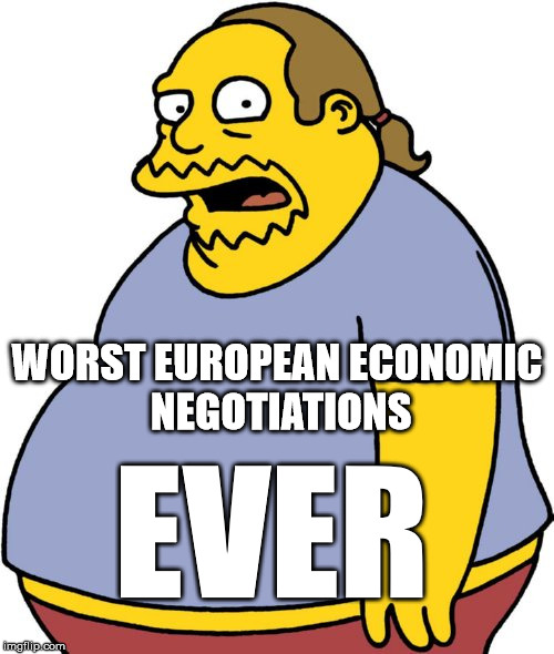 Comic Book Guy | WORST EUROPEAN ECONOMIC NEGOTIATIONS EVER | image tagged in memes,comic book guy | made w/ Imgflip meme maker
