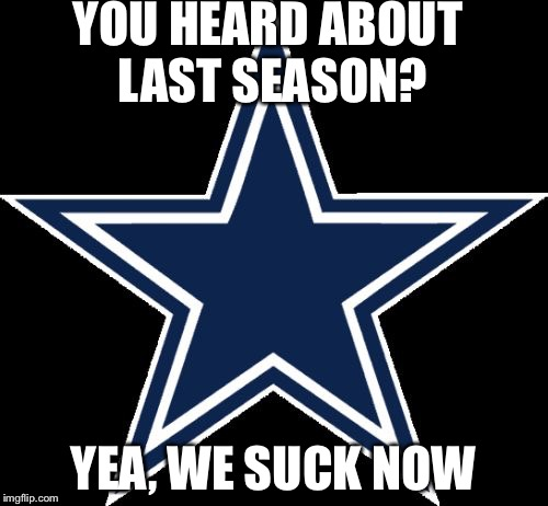 Dallas Cowboys |  YOU HEARD ABOUT LAST SEASON? YEA, WE SUCK NOW | image tagged in memes,dallas cowboys | made w/ Imgflip meme maker