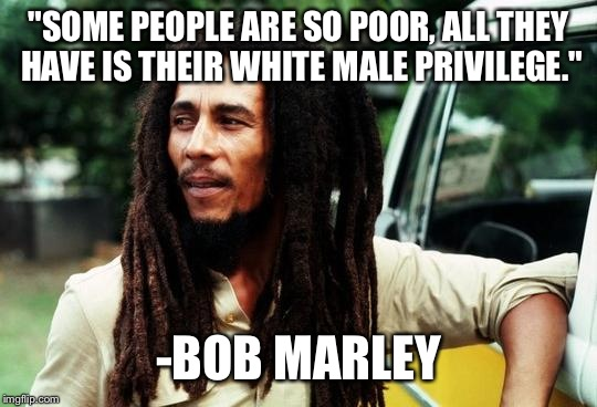 "Bob Marley |  ""SOME PEOPLE ARE SO POOR, ALL THEY HAVE IS THEIR WHITE MALE PRIVILEGE.""; -BOB MARLEY 