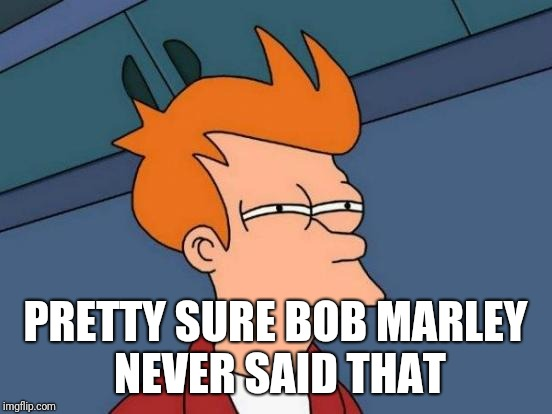 Futurama Fry Meme | PRETTY SURE BOB MARLEY NEVER SAID THAT | image tagged in memes,futurama fry | made w/ Imgflip meme maker