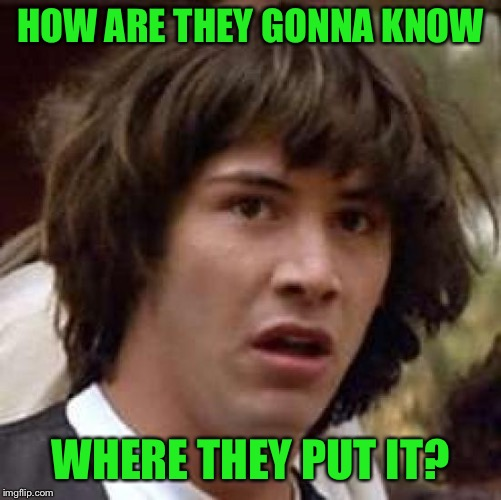 Conspiracy Keanu Meme | HOW ARE THEY GONNA KNOW WHERE THEY PUT IT? | image tagged in memes,conspiracy keanu | made w/ Imgflip meme maker