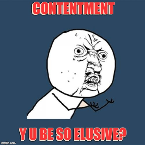 The search continues. | CONTENTMENT Y U BE SO ELUSIVE? CONTENTMENT Y U BE SO ELUSIVE? | image tagged in memes,y u no,life,philosophy,content,happy | made w/ Imgflip meme maker