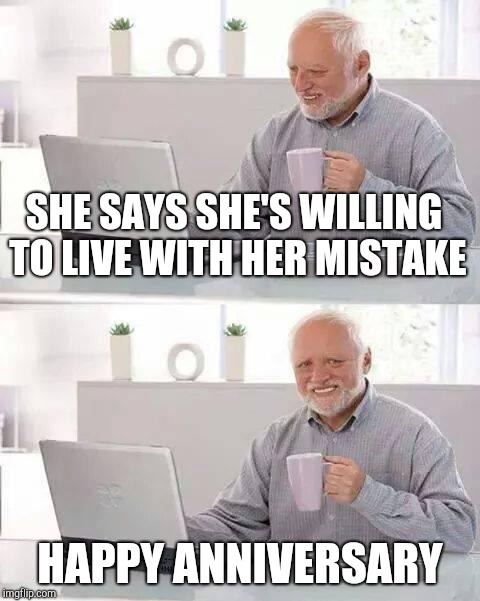Hide the Pain Harold Meme | SHE SAYS SHE'S WILLING TO LIVE WITH HER MISTAKE HAPPY ANNIVERSARY | image tagged in memes,hide the pain harold | made w/ Imgflip meme maker