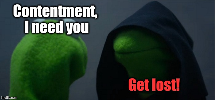 Evil Kermit Meme | Contentment, I need you Get lost! | image tagged in memes,evil kermit | made w/ Imgflip meme maker