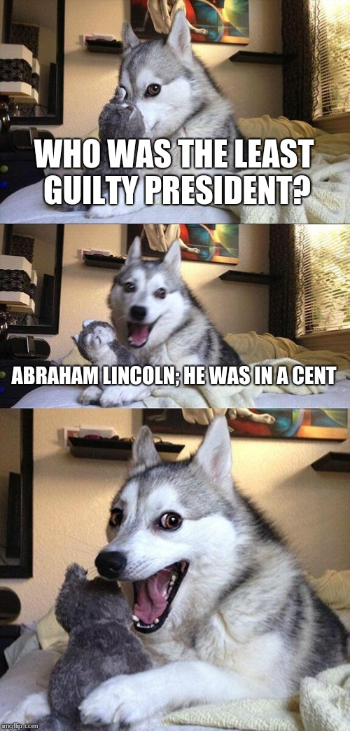 Bad Pun Dog Meme | WHO WAS THE LEAST GUILTY PRESIDENT? ABRAHAM LINCOLN; HE WAS IN A CENT | image tagged in memes,bad pun dog | made w/ Imgflip meme maker