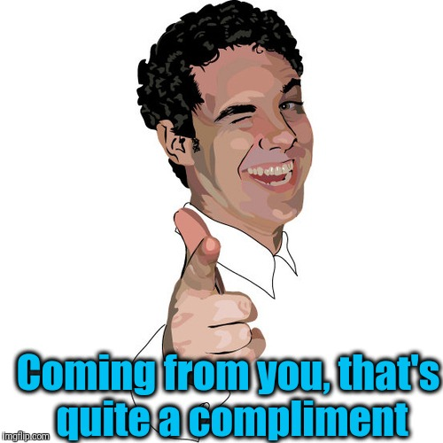 wink | Coming from you, that's quite a compliment | image tagged in wink | made w/ Imgflip meme maker