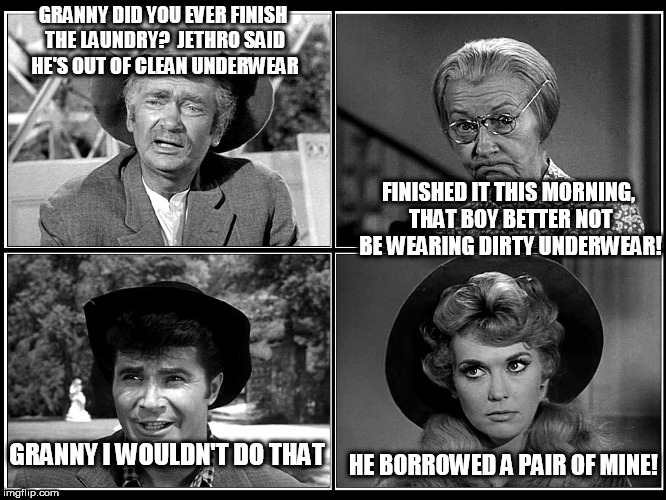 beverly hillbillies | GRANNY DID YOU EVER FINISH THE LAUNDRY?  JETHRO SAID HE'S OUT OF CLEAN UNDERWEAR FINISHED IT THIS MORNING, THAT BOY BETTER NOT BE WEARING DI | image tagged in beverly hillbillies | made w/ Imgflip meme maker