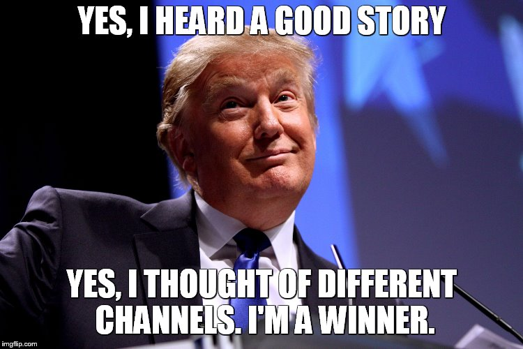 Donald Trump No2 |  YES, I HEARD A GOOD STORY; YES, I THOUGHT OF DIFFERENT CHANNELS. I'M A WINNER. | image tagged in donald trump no2 | made w/ Imgflip meme maker