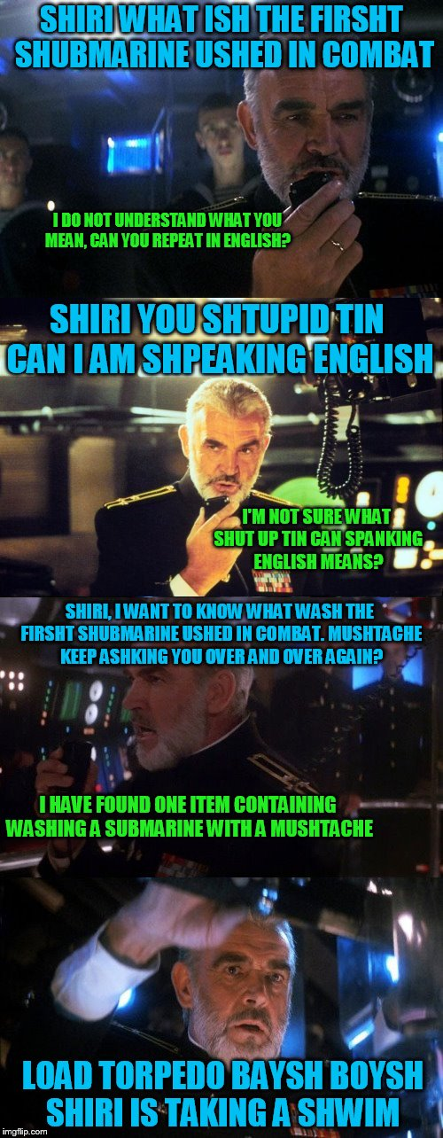 For Sean Connery, The Struggle Is Real | SHIRI WHAT ISH THE FIRSHT SHUBMARINE USHED IN COMBAT LOAD TORPEDO BAYSH BOYSH SHIRI IS TAKING A SHWIM I DO NOT UNDERSTAND WHAT YOU MEAN, CAN | image tagged in memes,sean connery,siri,the hunt for red october,scottish accent,submarine | made w/ Imgflip meme maker