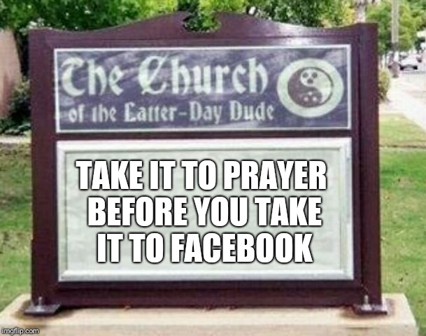 Church sign | TAKE IT TO PRAYER BEFORE YOU TAKE IT TO FACEBOOK | image tagged in church sign | made w/ Imgflip meme maker