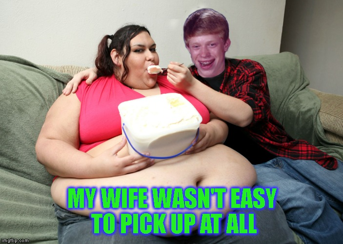 Bad Luck Brian Fat Feeder | MY WIFE WASN'T EASY TO PICK UP AT ALL | image tagged in bad luck brian fat feeder | made w/ Imgflip meme maker