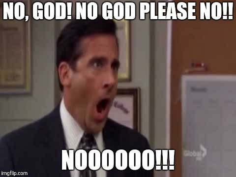No, God! No God Please No! | NO, GOD! NO GOD PLEASE NO!! NOOOOOO!!! | image tagged in no god! no god please no! | made w/ Imgflip meme maker