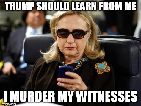 Hillary Clinton Cellphone Meme | TRUMP SHOULD LEARN FROM ME I MURDER MY WITNESSES | image tagged in memes,hillary clinton cellphone | made w/ Imgflip meme maker