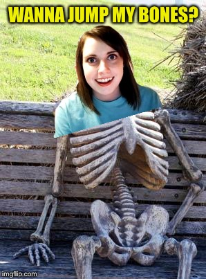 Bad Photoshop - I'll blame both DashHopes and Socrates for this one :-) | WANNA JUMP MY BONES? | image tagged in memes,waiting skeleton,overly attached girlfriend,bad photoshop | made w/ Imgflip meme maker