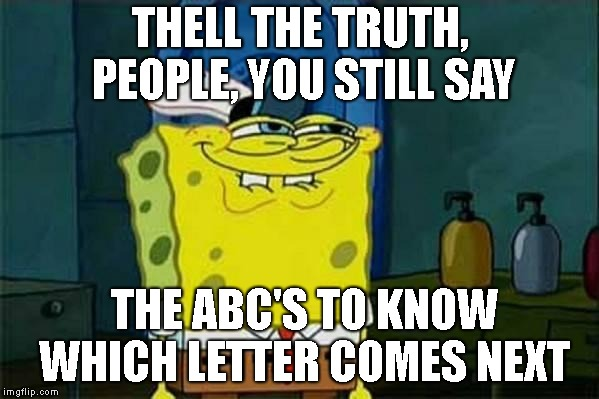 you like krabby patties | THELL THE TRUTH, PEOPLE, YOU STILL SAY THE ABC'S TO KNOW WHICH LETTER COMES NEXT | image tagged in you like krabby patties | made w/ Imgflip meme maker